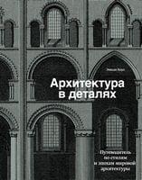 Архитектура в деталях. Путеводитель по стилям и эпохам мировой архитек