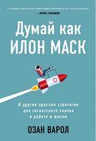 Думай как Илон Маск. И другие простые стратегии для гигантского скачка в работе и жизни