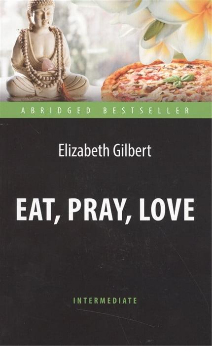 Eat, Pray, Love.  Книга для чтения на английском языке. Уровень Intermediate