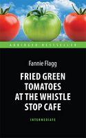 "Жареные зеленые помидоры в кафе ""Полустанок"" (Fried Green Tomatoes at the Whistle Stop Cafe). Книга для чт. на англ. яз. Intermediate"