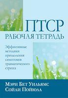 ПТСР: рабочая тетрадь. Эффективные методики преодоления симптомов травматического стресса