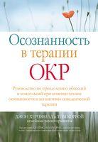 Осознанность в терапии ОКР. Руководство по преодолению обсессий и компульсий при помощи техник осознанности и когнитивно-поведенческой терапии