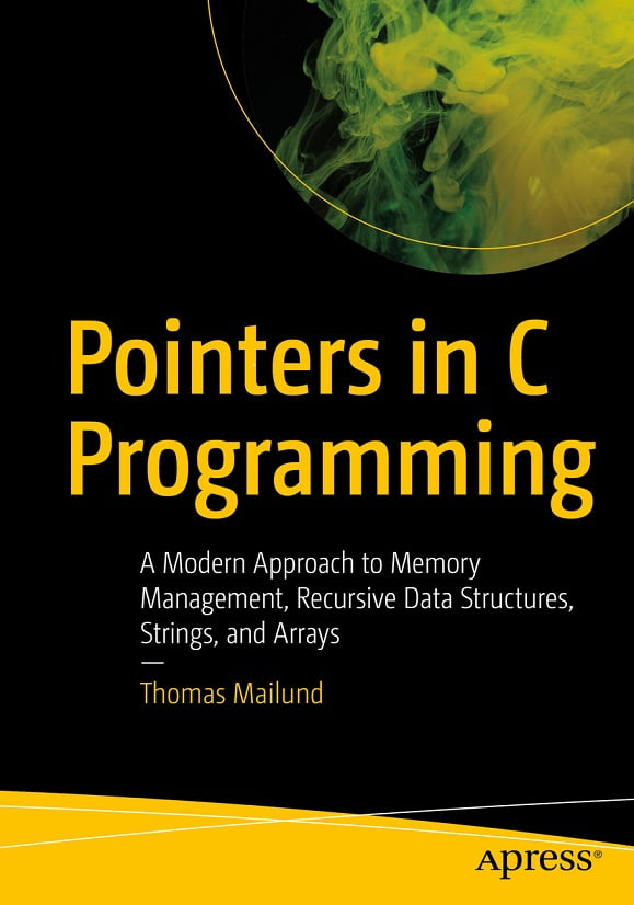 Pointers in C Programming. A Modern Approach to Memory Management, Recursive Data Structures, Strings, and Arrays