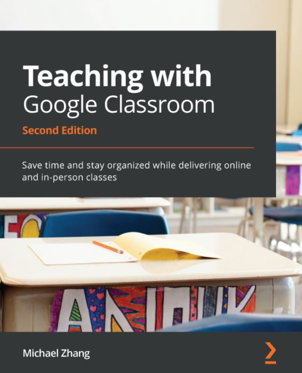 Teaching with Google Classroom: Save time and stay organized while delivering online and in-person classes, 2nd Edition
